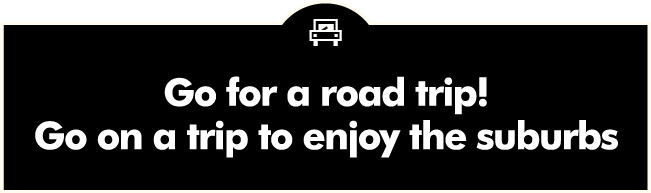 Go for a road trip! Go on a trip to enjoy the suburbs