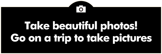 Take beautiful photos! Go on a trip to take pictures