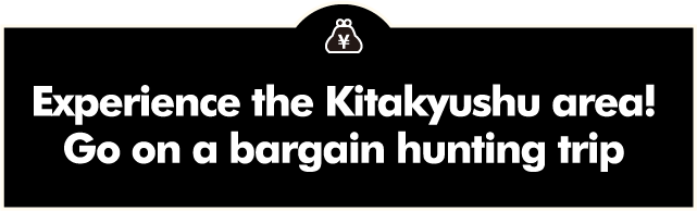 Experience the Kitakyushu area! Go on a bargain hunting trip